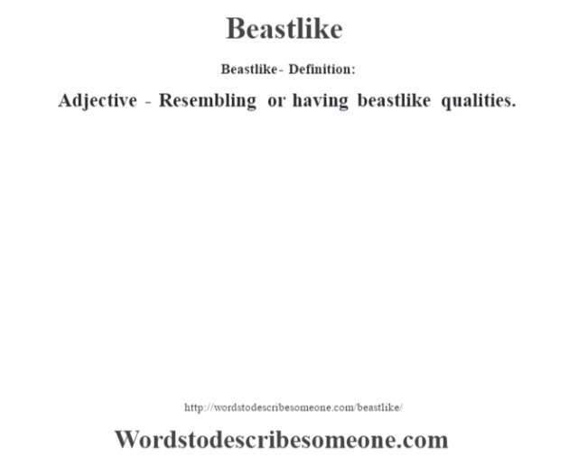 Beastlike- Definition:Adjective - Resembling or having beastlike qualities.