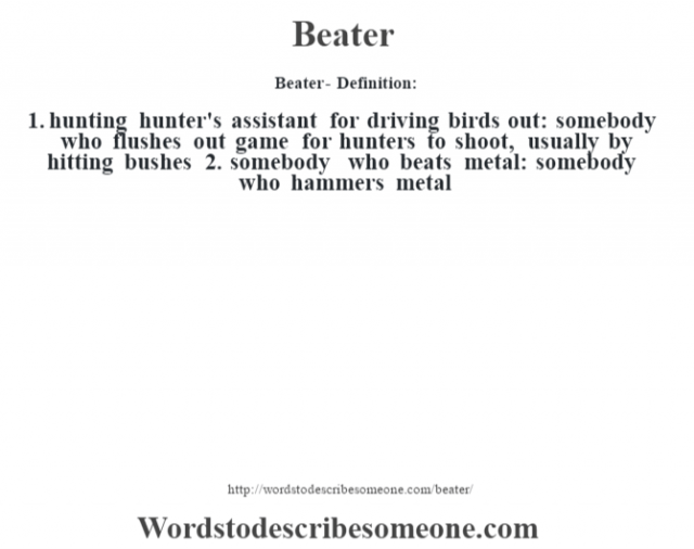 Beater- Definition:1.  hunting hunter's assistant for driving birds out: somebody who flushes out game for hunters to shoot, usually by hitting bushes  2.  somebody who beats metal: somebody who hammers metal