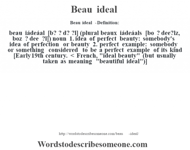 Beau ideal  - Definition:beau iádeáal [b? ? d? ?l] (plural beaux iádeáals [bo ? dee?lz, boz ? dee ?l])  noun  1.  idea of perfect beauty: somebody's idea of perfection or beauty  2.  perfect example: somebody or something considered to be a perfect example of its kind    [Early 19th century. < French,