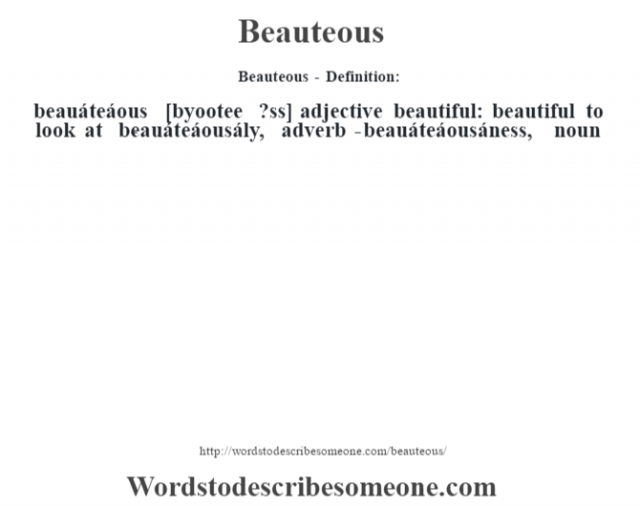 Beauteous- Definition:beauáteáous [byootee ?ss] adjective   beautiful: beautiful to look at     -beauáteáousály, adverb -beauáteáousáness, noun