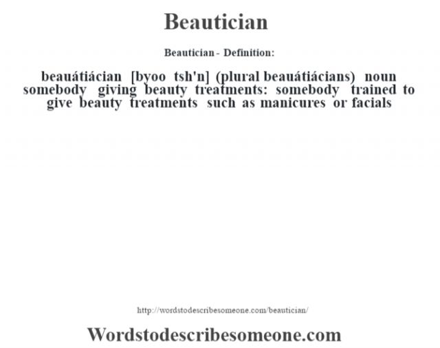 Beautician- Definition:beauátiácian [byoo t'sh'n] (plural beauátiácians)  noun   somebody giving beauty treatments: somebody trained to give beauty treatments such as manicures or facials