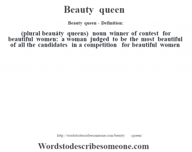 Beauty queen- Definition:(plural beauáty queens)  noun   winner of contest for beautiful women: a woman judged to be the most beautiful of all the candidates in a competition for beautiful women