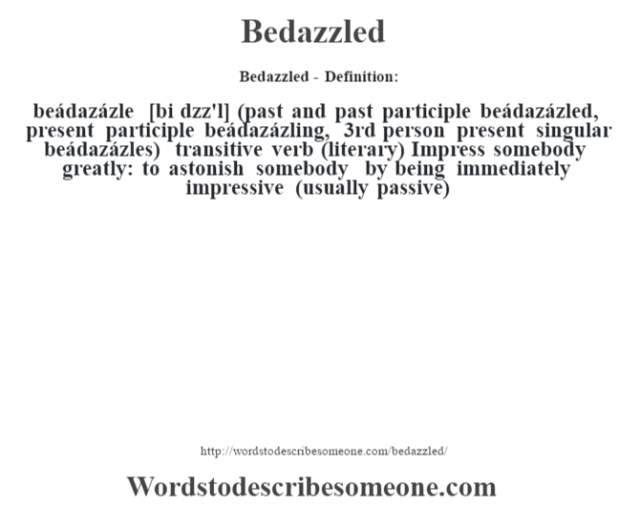 Bedazzled- Definition:beádazázle [bi d‡zz'l] (past and past participle beádazázled, present participle beádazázling, 3rd person present singular beádazázles)  transitive verb (literary)  Impress somebody greatly: to astonish somebody by being immediately impressive (usually passive)