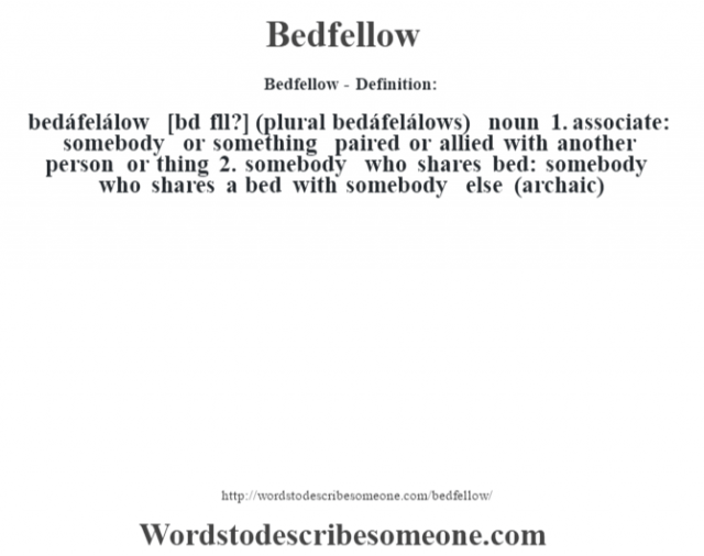 Bedfellow- Definition:bedáfelálow [bŽd fll?] (plural bedáfelálows)  noun  1.  associate: somebody or something paired or allied with another person or thing  2.  somebody who shares bed: somebody who shares a bed with somebody else (archaic)