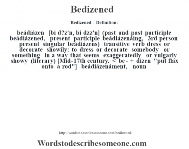 Bedizened- Definition:beádiázen [bi d?z'n, bi d'zz'n] (past and past participle beádiázened, present participle beádiázenáing, 3rd person present singular beádiázens)  transitive verb   dress or decorate showily: to dress or decorate somebody or something in a way that seems exaggeratedly or vulgarly showy (literary)    [Mid-17th century. < be- + dizen