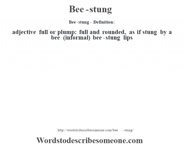 Bee-stung- Definition:adjective   full or plump: full and rounded, as if stung by a bee (informal)  bee-stung lips