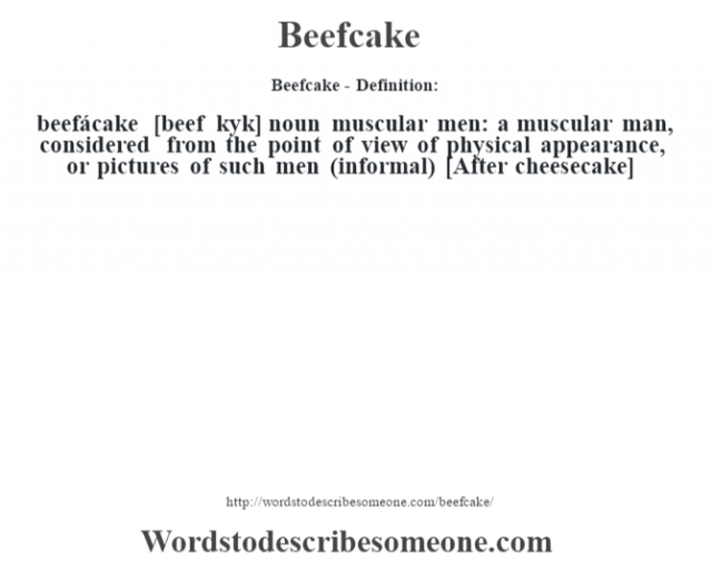Beefcake- Definition:beefácake [beef kˆyk] noun   muscular men: a muscular man, considered from the point of view of physical appearance, or pictures of such men (informal)    [After cheesecake]