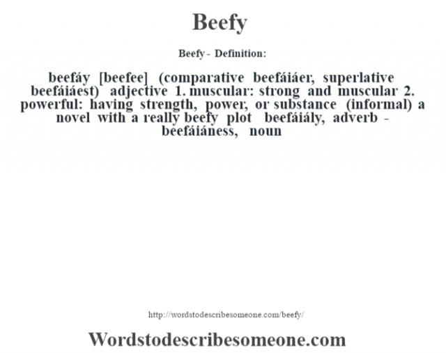 Beefy- Definition:beefáy [beefee] (comparative beefáiáer, superlative beefáiáest)  adjective  1.  muscular: strong and muscular  2.  powerful: having strength, power, or substance (informal)  a novel with a really beefy plot      -beefáiály, adverb -beefáiáness, noun