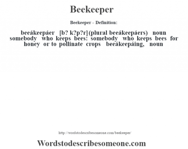 Beekeeper- Definition:beeákeepáer [b? k?p?r] (plural beeákeepáers)  noun   somebody who keeps bees: somebody who keeps bees for honey or to pollinate crops     -beeákeepáing, noun
