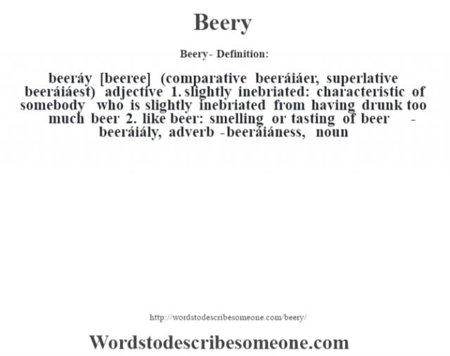 Beery- Definition:beeráy [beeree] (comparative beeráiáer, superlative beeráiáest)  adjective  1.  slightly inebriated: characteristic of somebody who is slightly inebriated from having drunk too much beer  2.  like beer: smelling or tasting of beer     -beeráiály, adverb -beeráiáness, noun