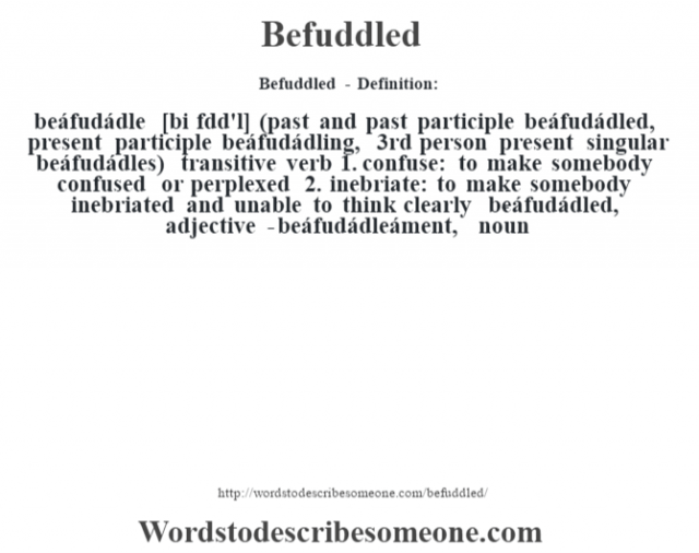 Befuddled - Definition:beáfudádle [bi fœdd'l] (past and past participle beáfudádled, present participle beáfudádling, 3rd person present singular beáfudádles)  transitive verb  1.  confuse: to make somebody confused or perplexed  2.  inebriate: to make somebody inebriated and unable to think clearly     -beáfudádled, adjective -beáfudádleáment, noun