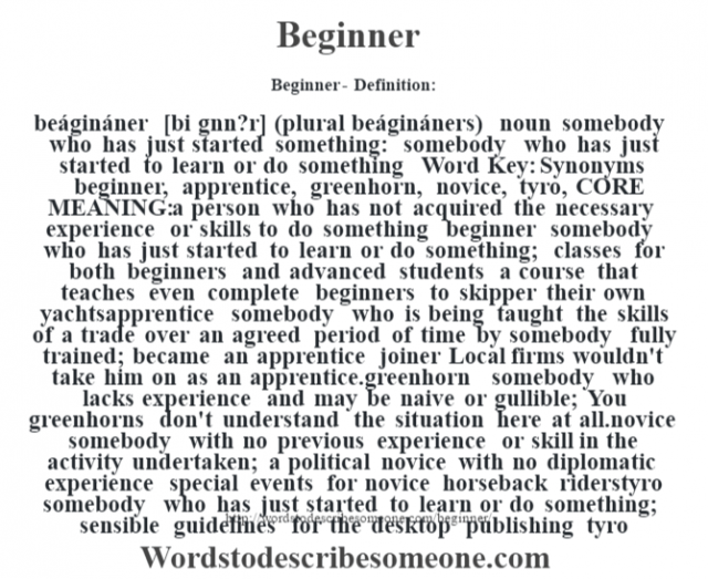 Beginner- Definition:beágináner [bi g'nn?r] (plural beágináners)  noun   somebody who has just started something: somebody who has just started to learn or do something    Word Key: Synonyms beginner, apprentice, greenhorn, novice, tyro,  CORE MEANING: a person who has not acquired the necessary experience or skills to do something beginner somebody who has just started to learn or do something;  classes for both beginners and advanced students a course that teaches even complete beginners to skipper their own yachtsapprentice somebody who is being taught the skills of a trade over an agreed period of time by somebody fully trained;  became an apprentice joiner Local firms wouldn't take him on as an apprentice.greenhorn somebody who lacks experience and may be naive or gullible;  You greenhorns don't understand the situation here at all.novice somebody with no previous experience or skill in the activity undertaken;  a political novice with no diplomatic experience special events for novice horseback riderstyro somebody who has just started to learn or do something;  sensible guidelines for the desktop publishing tyro