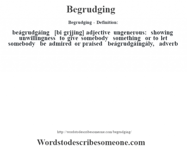 Begrudging- Definition:beágrudgáing [bi grœjjing] adjective   ungenerous: showing unwillingness to give somebody something or to let somebody be admired or praised     -beágrudgáingály, adverb
