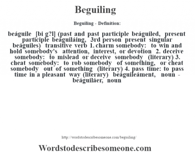 Beguiling- Definition:beáguile [bi g?l] (past and past participle beáguiled, present participle beáguiláing, 3rd person present singular beáguiles)  transitive verb  1.  charm somebody: to win and hold somebody's attention, interest, or devotion  2.  deceive somebody: to mislead or deceive somebody (literary)  3.  cheat somebody: to rob somebody of something, or cheat somebody out of something (literary)  4.  pass time: to pass time in a pleasant way (literary)     -beáguileáment, noun -beáguiláer, noun