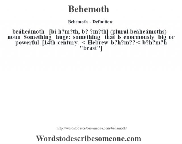 Behemoth- Definition:beáheámoth [bi h?m?th, b? ?m?th] (plural beáheámoths)  noun  Something huge: something that is enormously big or powerful  [14th century. < Hebrew b?h?m?? < b?h?m?h