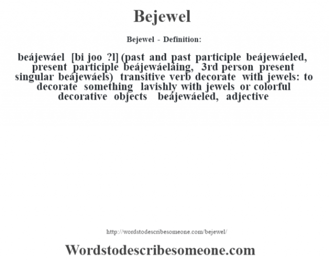 Bejewel - Definition:beájewáel [bi joo ?l] (past and past participle beájewáeled, present participle beájewáeláing, 3rd person present singular beájewáels)  transitive verb   decorate with jewels: to decorate something lavishly with jewels or colorful decorative objects     -beájewáeled, adjective