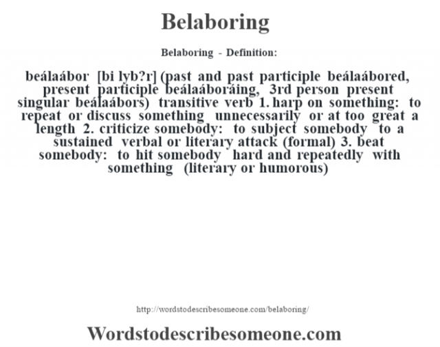 Belaboring - Definition:beálaábor [bi l‡yb?r] (past and past participle beálaábored, present participle beálaáboráing, 3rd person present singular beálaábors)  transitive verb  1.  harp on something: to repeat or discuss something unnecessarily or at too great a length  2.  criticize somebody: to subject somebody to a sustained verbal or literary attack (formal)  3.  beat somebody: to hit somebody hard and repeatedly with something (literary or humorous)