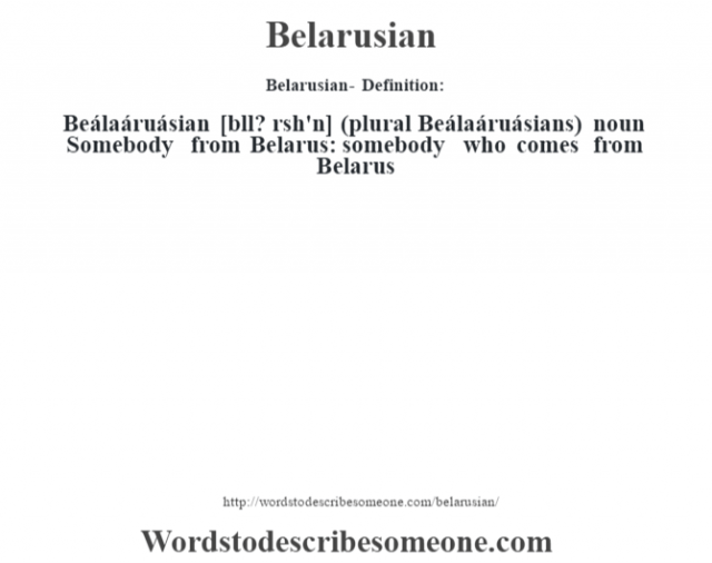 Belarusian- Definition:Beálaáruásian [bll? rœsh'n] (plural Beálaáruásians)  noun  Somebody from Belarus: somebody who comes from Belarus