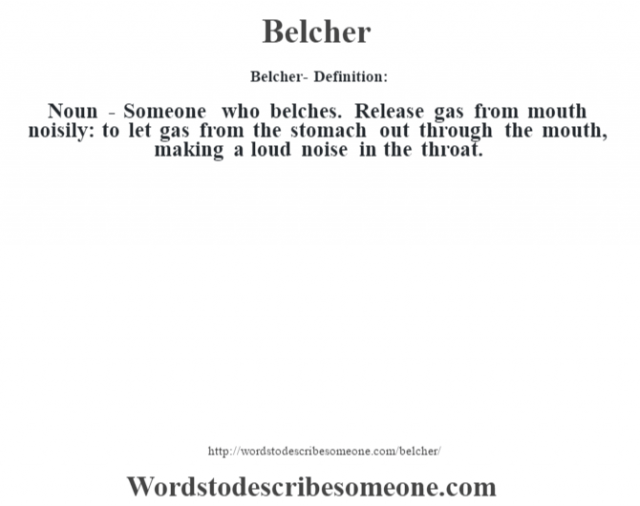 Belcher- Definition:Noun - Someone who belches. Release gas from mouth noisily: to let gas from the stomach out through the mouth, making a loud noise in the throat.