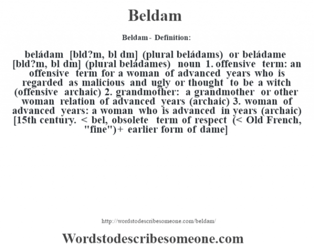 Beldam- Definition:beládam [bŽld?m, bŽl dˆm] (plural beládams) or beládame [bŽld?m, bŽl dˆm] (plural beládames)  noun  1.  offensive term: an offensive term for a woman of advanced years who is regarded as malicious and ugly or thought to be a witch (offensive archaic)  2.  grandmother: a grandmother or other woman relation of advanced years (archaic)  3.  woman of advanced years: a woman who is advanced in years (archaic)    [15th century. < bel, obsolete term of respect (< Old French,