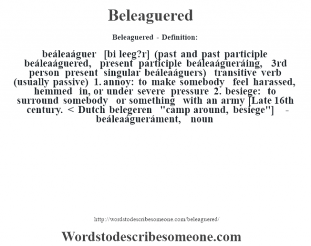 Beleaguered- Definition:beáleaáguer [bi leeg?r] (past and past participle beáleaáguered, present participle beáleaágueráing, 3rd person present singular beáleaáguers)  transitive verb (usually passive)  1.  annoy: to make somebody feel harassed, hemmed in, or under severe pressure  2.  besiege: to surround somebody or something with an army    [Late 16th century. < Dutch belegeren