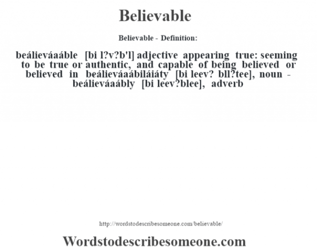 Believable- Definition:beálieváaáble [bi l?v?b'l] adjective   appearing true: seeming to be true or authentic, and capable of being believed or believed in     -beálieváaábiláiáty [bi leev? b'll?tee], noun -beálieváaábly [bi leev?blee], adverb