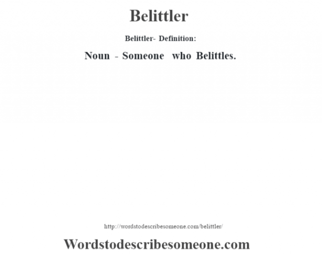 Belittler- Definition:Noun - Someone who Belittles.