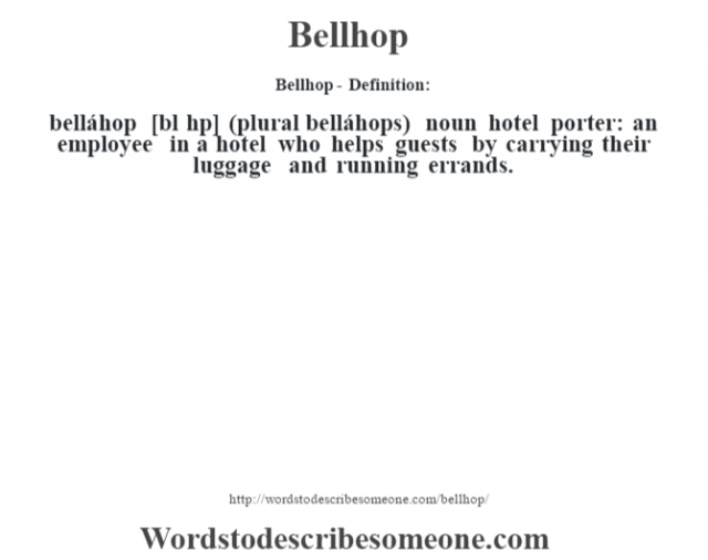 Bellhop- Definition:belláhop [bŽl h˜p] (plural belláhops)  noun   hotel porter: an employee in a hotel who helps guests by carrying their luggage and running errands.
