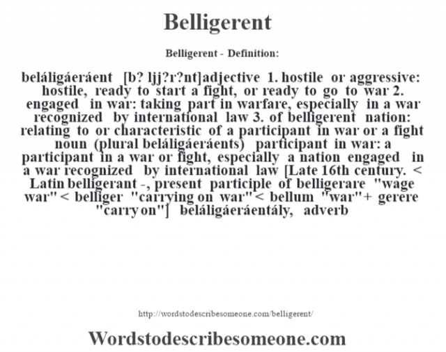 Belligerent- Definition:beláligáeráent [b? l'jj?r?nt] adjective  1.  hostile or aggressive: hostile, ready to start a fight, or ready to go to war  2.  engaged in war: taking part in warfare, especially in a war recognized by international law  3.  of belligerent nation: relating to or characteristic of a participant in war or a fight    noun (plural beláligáeráents)   participant in war: a participant in a war or fight, especially a nation engaged in a war recognized by international law    [Late 16th century. < Latin belligerant-, present participle of belligerare