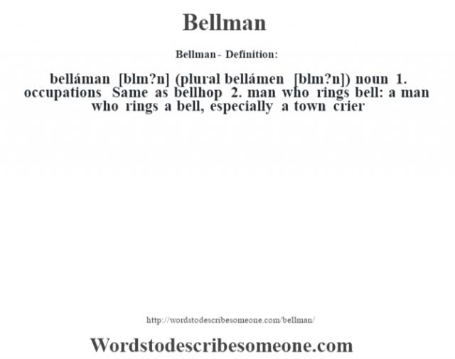 Bellman- Definition:belláman [bŽlm?n] (plural bellámen [bŽlm?n])  noun  1.  occupations Same as bellhop  2.  man who rings bell: a man who rings a bell, especially a town crier