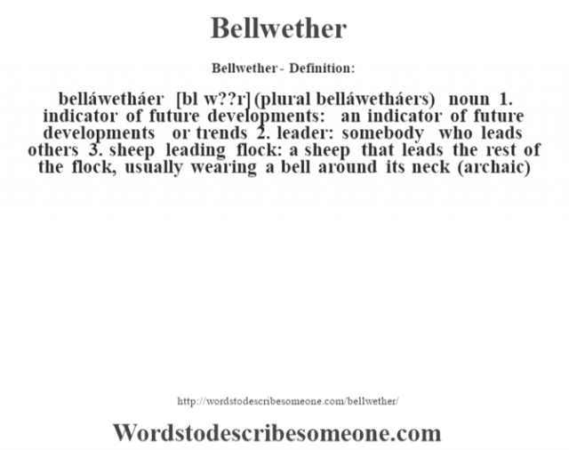 Bellwether- Definition:belláwetháer [bŽl w??r] (plural belláwetháers)  noun  1.  indicator of future developments: an indicator of future developments or trends  2.  leader: somebody who leads others  3.  sheep leading flock: a sheep that leads the rest of the flock, usually wearing a bell around its neck (archaic)