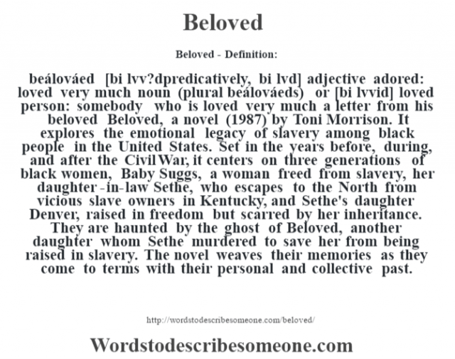 Beloved- Definition:beálováed [bi lœvv?dpredicatively, bi lœvd] adjective   adored: loved very much    noun (plural beálováeds) or   [bi lœvvid]  loved person: somebody who is loved very much a letter from his beloved      Beloved, a novel (1987) by Toni Morrison.  It explores the emotional legacy of slavery among black people in the United States. Set in the years before, during, and after the Civil War, it centers on three generations of black women, Baby Suggs, a woman freed from slavery, her daughter-in-law Sethe, who escapes to the North from vicious slave owners in Kentucky, and Sethe's daughter Denver, raised in freedom but scarred by her inheritance. They are haunted by the ghost of Beloved, another daughter whom Sethe murdered to save her from being raised in slavery. The novel weaves their memories as they come to terms with their personal and collective past.