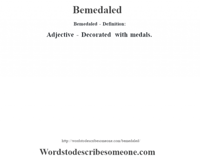 Bemedaled- Definition:Adjective - Decorated with medals.