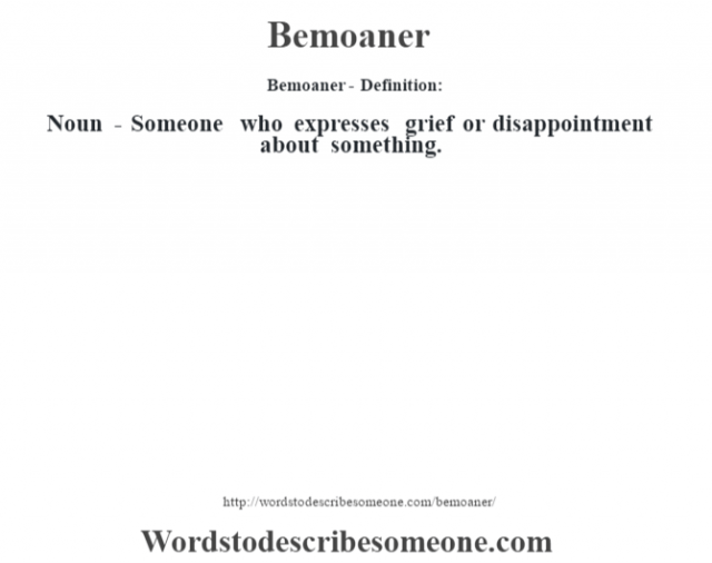Bemoaner- Definition:Noun - Someone who expresses grief or disappointment about something.