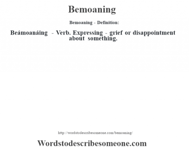 Bemoaning- Definition:Beámoanáing - Verb. Expressing - grief or disappointment about something.