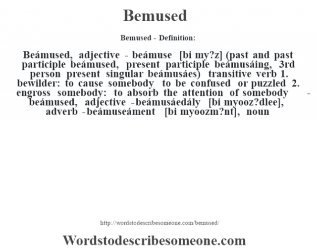 Bemused- Definition:Beámused, adjective - beámuse [bi my?z] (past and past participle beámused, present participle beámusáing, 3rd person present singular beámusáes)  transitive verb  1.  bewilder: to cause somebody to be confused or puzzled  2.  engross somebody: to absorb the attention of somebody     -beámused, adjective -beámusáedály [bi myooz?dlee], adverb -beámuseáment [bi myoozm?nt], noun