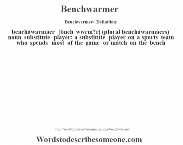 Benchwarmer- Definition:bencháwarmáer [bŽnch wˆwrm?r] (plural bencháwarmáers)  noun   substitute player: a substitute player on a sports team who spends most of the game or match on the bench