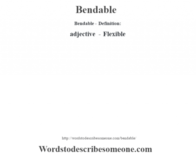 Bendable- Definition:adjective - Flexible