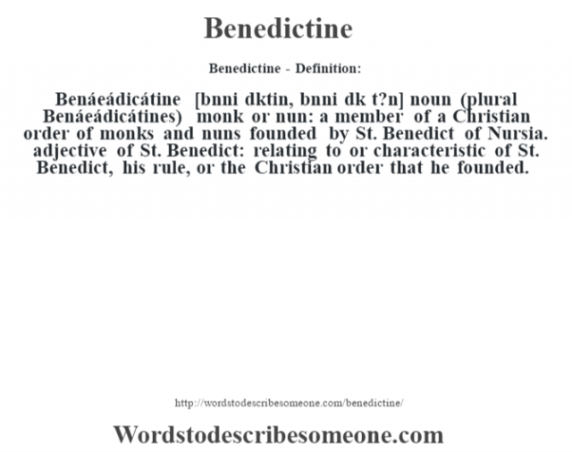 Benedictine- Definition:Benáeádicátine [bnni d'ktin, bnni d'k t?n] noun (plural Benáeádicátines)   monk or nun: a member of a Christian order of monks and nuns founded by St. Benedict of Nursia.    adjective   of St. Benedict: relating to or characteristic of St. Benedict, his rule, or the Christian order that he founded.