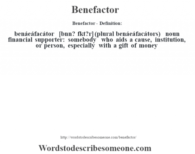 Benefactor- Definition:benáeáfacátor [bŽnn? fˆkt?r] (plural benáeáfacátors)  noun   financial supporter: somebody who aids a cause, institution, or person, especially with a gift of money