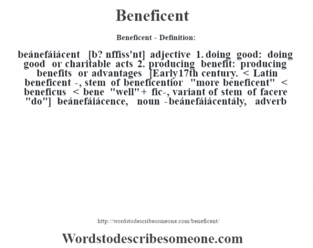 Beneficent- Definition:beánefáiácent [b? nŽffiss'nt] adjective  1.  doing good: doing good or charitable acts  2.  producing benefit: producing benefits or advantages    [Early 17th century. < Latin beneficent-, stem of beneficentior