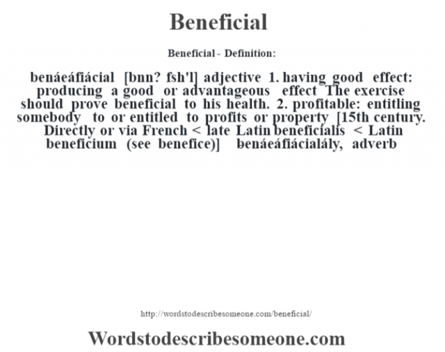 Beneficial- Definition:benáeáfiácial [bnn? f'sh'l] adjective  1.  having good effect: producing a good or advantageous effect The exercise should prove beneficial to his health.   2.  profitable: entitling somebody to or entitled to profits or property    [15th century. Directly or via French < late Latin beneficialis < Latin beneficium (see benefice)]   -benáeáfiácialály, adverb