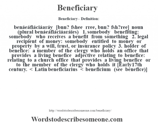 Beneficiary- Definition:benáeáfiáciáaráy [bnn? f'shee rree, bnn? f'sh?ree] noun (plural benáeáfiáciáaráies)  1.  somebody benefiting: somebody who receives a benefit from something  2.  legal recipient of money: somebody entitled to money or property by a will, trust, or insurance policy  3.  holder of benefice: a member of the clergy who holds an office that provides a living benefice    adjective   relating to benefice: relating to a church office that provides a living benefice or to the member of the clergy who holds it    [Early 17th century. < Latin beneficiarius < beneficium (see benefice)]