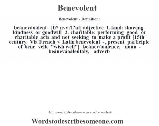 Benevolent- Definition:beáneváoálent [b? nŽvv?l?nt] adjective  1.  kind: showing kindness or goodwill  2.  charitable: performing good or charitable acts and not seeking to make a profit    [15th century. Via French < Latin benevolent-, present participle of bene velle