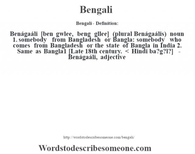 Bengali- Definition:Benágaáli [ben g‡wlee, beng g—llee] (plural Benágaális)  noun  1.  somebody from Bangladesh or Bangla: somebody who comes from Bangladesh or the state of Bangla in India  2.  Same as Bangla1    [Late 18th century. < Hindi ba?g?l?]   -Benágaáli, adjective