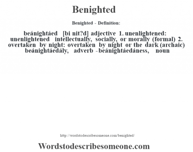Benighted- Definition:beánightáed [bi nit?d] adjective  1.  unenlightened: unenlightened intellectually, socially, or morally (formal)  2.  overtaken by night: overtaken by night or the dark (archaic)     -beánightáedály, adverb -beánightáedáness, noun