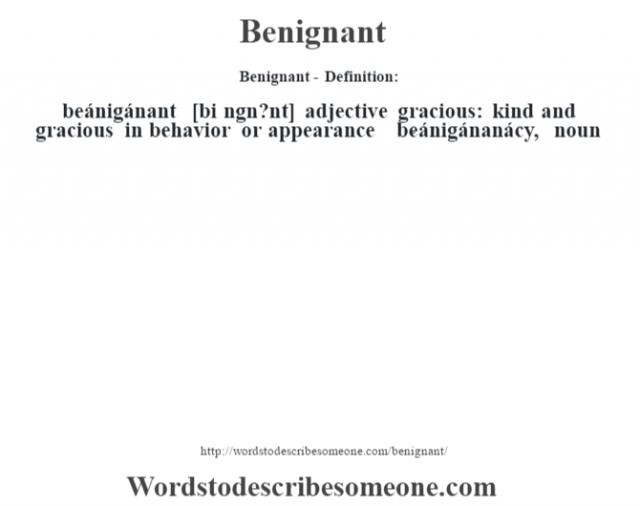 Benignant- Definition:beánigánant [bi n'gn?nt] adjective   gracious: kind and gracious in behavior or appearance     -beánigánanácy, noun