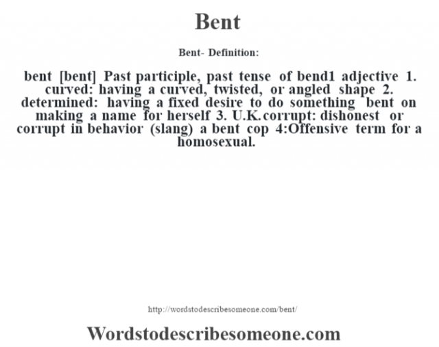 Bent- Definition:bent [bent]  Past participle, past tense of bend1    adjective  1.  curved: having a curved, twisted, or angled shape  2.  determined: having a fixed desire to do something bent on making a name for herself   3.  U.K. corrupt: dishonest or corrupt in behavior (slang)  a bent cop  4:Offensive term for a homosexual.