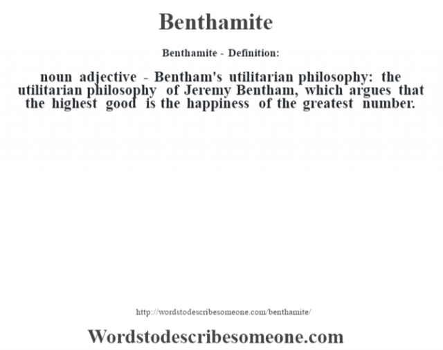 Benthamite- Definition:noun adjective - Bentham's utilitarian philosophy: the utilitarian philosophy of Jeremy Bentham, which argues that the highest good is the happiness of the greatest number.