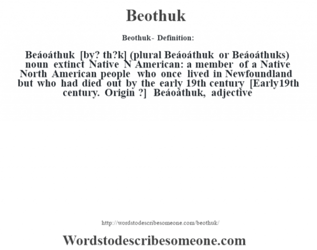 Beothuk- Definition:Beáoáthuk [b‡y? th?k] (plural Beáoáthuk or Beáoáthuks)  noun   extinct Native N American: a member of a Native North American people who once lived in Newfoundland but who had died out by the early 19th century    [Early 19th century. Origin ?]   -Beáoáthuk, adjective